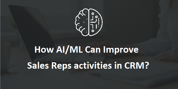 How AI/ML Can Improve Sales Reps Activities in CRM?
