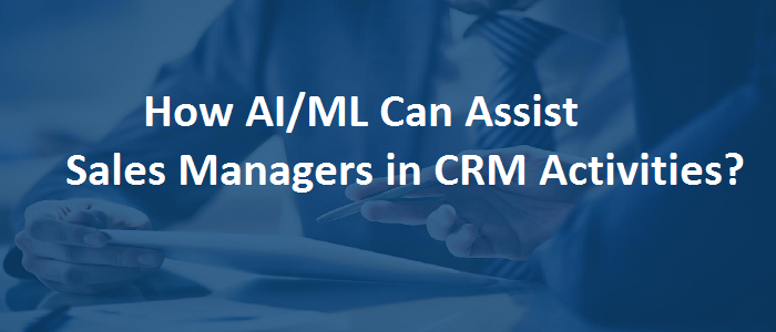 How AI/ML can Improve Sales Manager Activities in CRM?
